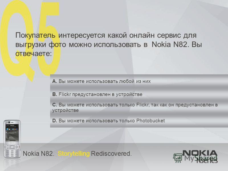 Nokia N82. Storytelling Rediscovered. Покупатель интересуется какой онлайн сервис для выгрузки фото можно использовать в Nokia N82. Вы отвечаете: A. Вы можете использовать любой из них B. Flickr предустановлен в устройстве C. Вы можете использовать т