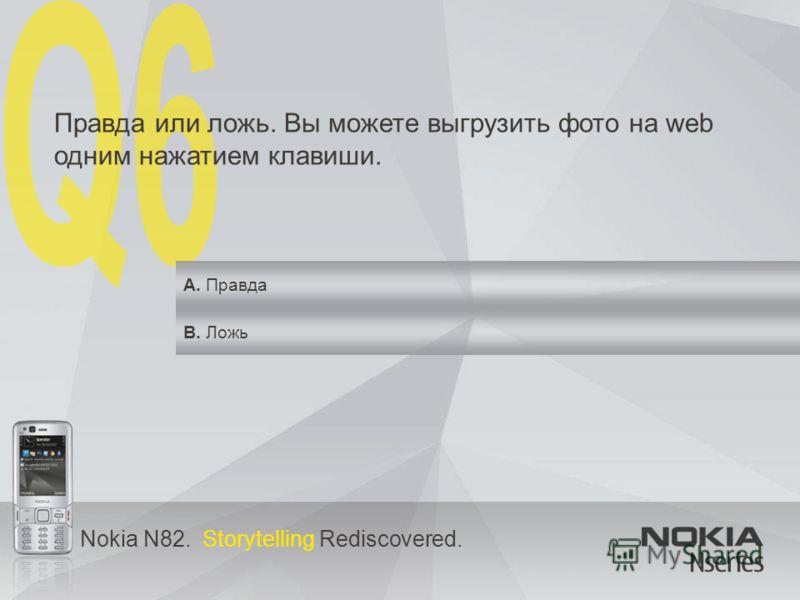 Nokia N82. Storytelling Rediscovered. Правда или ложь. Вы можете выгрузить фото на web одним нажатием клавиши. A. Правда B. Ложь