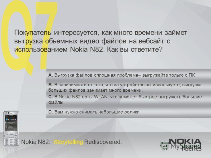 Nokia N82. Storytelling Rediscovered. Покупатель интересуется, как много времени займет выгрузка обьемных видео файлов на вебсайт c использованием Nokia N82. Как вы ответите? A. Выгрузка файлов сплошная проблема– выгружайте только с ПК B. В зависимос