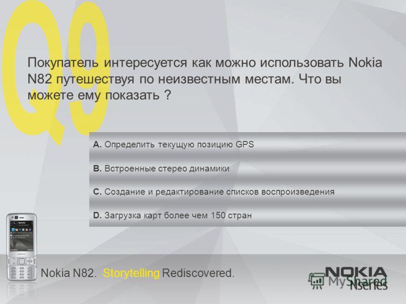 Nokia N82. Storytelling Rediscovered. Покупатель интересуется как можно использовать Nokia N82 путешествуя по неизвестным местам. Что вы можете ему показать ? A. Определить текущую позицию GPS B. Встроенные стерео динамики C. Создание и редактировани