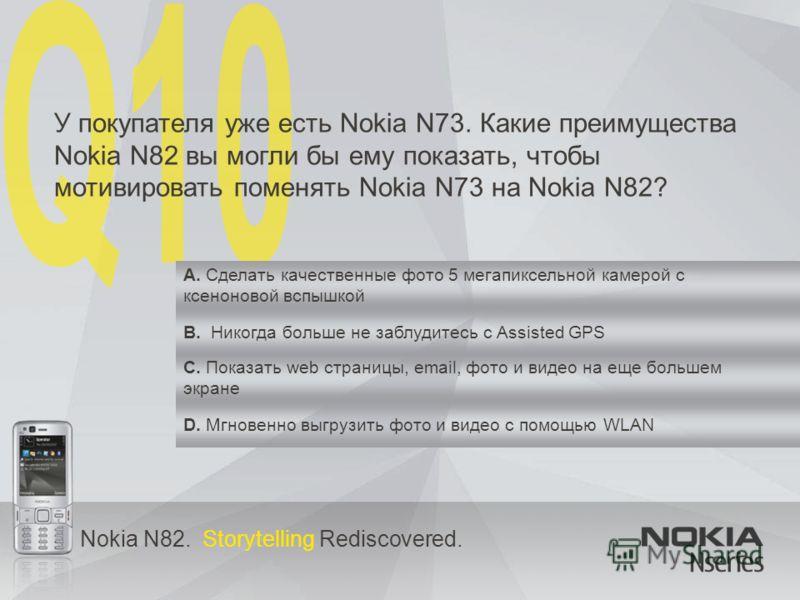 Nokia N82. Storytelling Rediscovered. У покупателя уже есть Nokia N73. Какие преимущества Nokia N82 вы могли бы ему показать, чтобы мотивировать поменять Nokia N73 на Nokia N82? A. Сделать качественные фото 5 мегапиксельной камерой с ксеноновой вспыш
