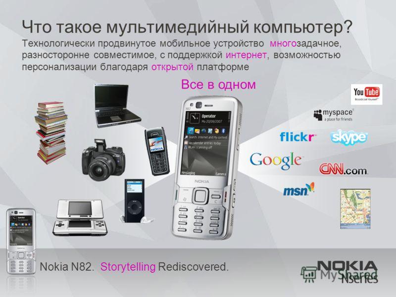 Nokia N82. Storytelling Rediscovered. Что такое мультимедийный компьютер? Технологически продвинутое мобильное устройство многозадачное, разносторонне совместимое, с поддержкой интернет, возможностью персонализации благодаря открытой платформе Все в