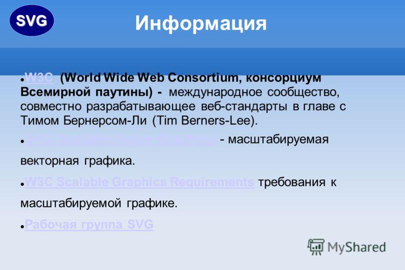 Информация W3C (World Wide Web Consortium, консорциум Всемирной паутины) - международное сообщество, совместно разрабатывающее веб-стандарты в главе с Тимом Бернерсом-Ли (Tim Berners-Lee). W3C SVG (Scalable Vector Graphics) - масштабируемая векторная