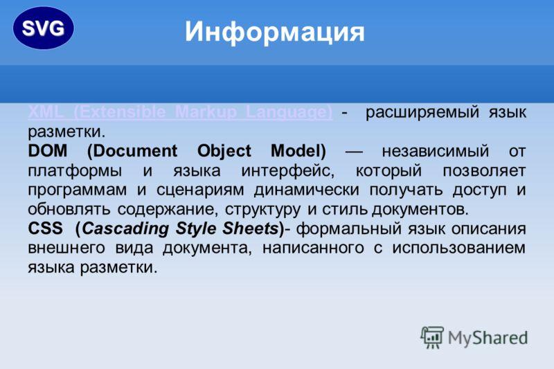 Информация XML (Extensible Markup Language)XML (Extensible Markup Language) - расширяемый язык разметки. DOM (Document Object Model) независимый от платформы и языка интерфейс, который позволяет программам и сценариям динамически получать доступ и об