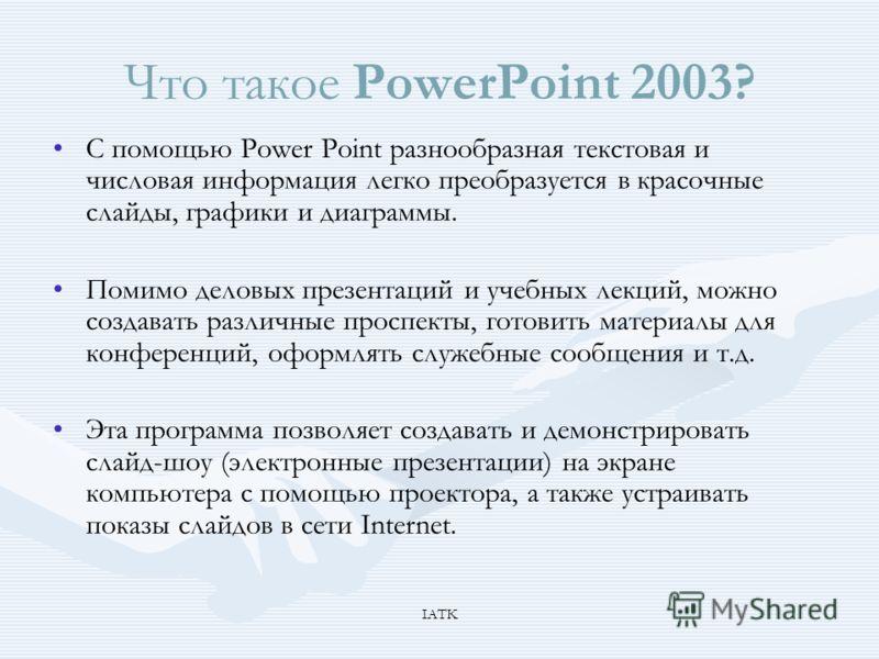 IATK Что такое PowerPoint 2003? С помощью Power Point разнообразная текстовая и числовая информация легко преобразуется в красочные слайды, графики и диаграммы. Помимо деловых презентаций и учебных лекций, можно создавать различные проспекты, готовит