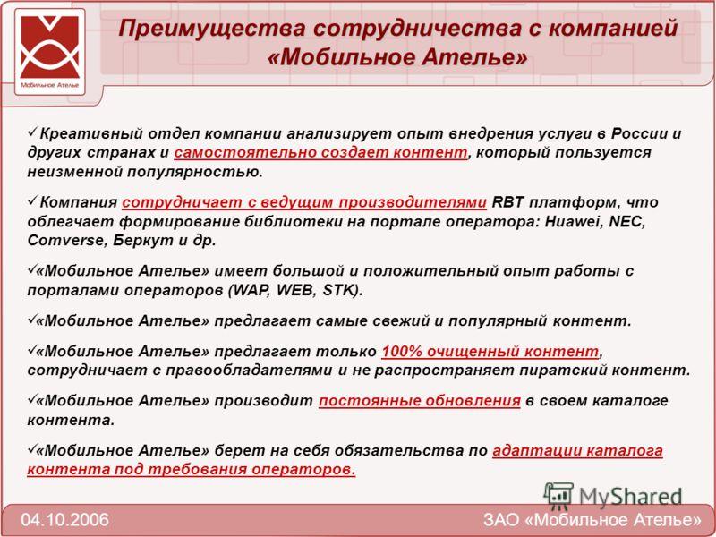 Преимущества сотрудничества c компанией «Мобильное Ателье» 04.10.2006 ЗАО «Мобильное Ателье» Креативный отдел компании анализирует опыт внедрения услуги в России и других странах и самостоятельно создает контент, который пользуется неизменной популяр