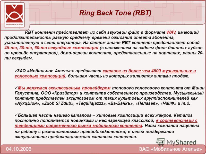 Ring Back Тone (RBT) 04.10.2006 ЗАО «Мобильное Ателье» RBT контент представляет из себя звуковой файл в формате WAV, имеющий продолжительность равную среднему времени ожидания ответа абонента, установленную в сети оператора. На данном этапе RBT конте