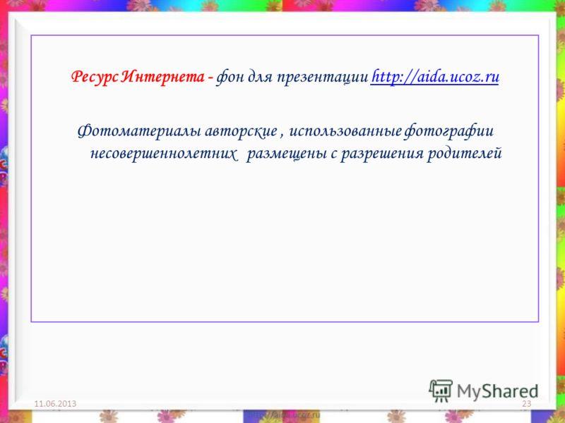 11.06.201323 Ресурс Интернета - фон для презентации http://aida.ucoz.ruhttp://aida.ucoz.ru Фотоматериалы авторские, использованные фотографии несовершеннолетних размещены с разрешения родителей