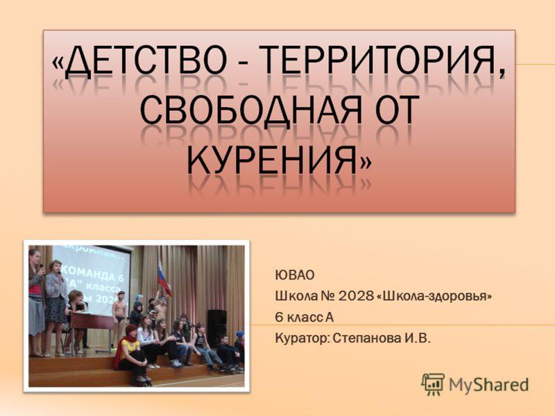 ЮВАО Школа 2028 «Школа-здоровья» 6 класс А Куратор: Степанова И.В.