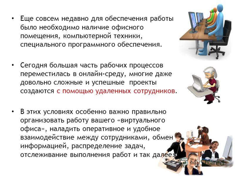 Еще совсем недавно для обеспечения работы было необходимо наличие офисного помещения, компьютерной техники, специального программного обеспечения. Сегодня большая часть рабочих процессов переместилась в онлайн-среду, многие даже довольно сложные и ус