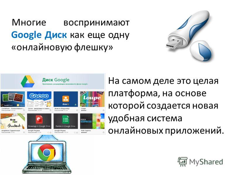 На самом деле это целая платформа, на основе которой создается новая удобная система онлайновых приложений. Многие воспринимают Google Диск как еще одну «онлайновую флешку»
