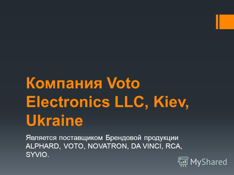 Компания Voto Electronics LLC, Kiev, Ukraine Является поставщиком Брендовой продукции ALPHARD, VOTO, NOVATRON, DA VINCI, RCA, SYVIO.