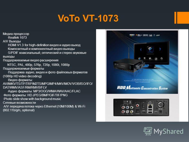VoTo VT-1073 Медиа процессор ·Realtek 1073 A/V Выходы ·HDMI V1.3 for high-definition видео и аудио выход ·Композитный и компонентный видео выходы ·S/PDIF коаксиальный, оптический и стерео звуковые выходы Поддерживаемые видео расширения NTSC, PAL, 480