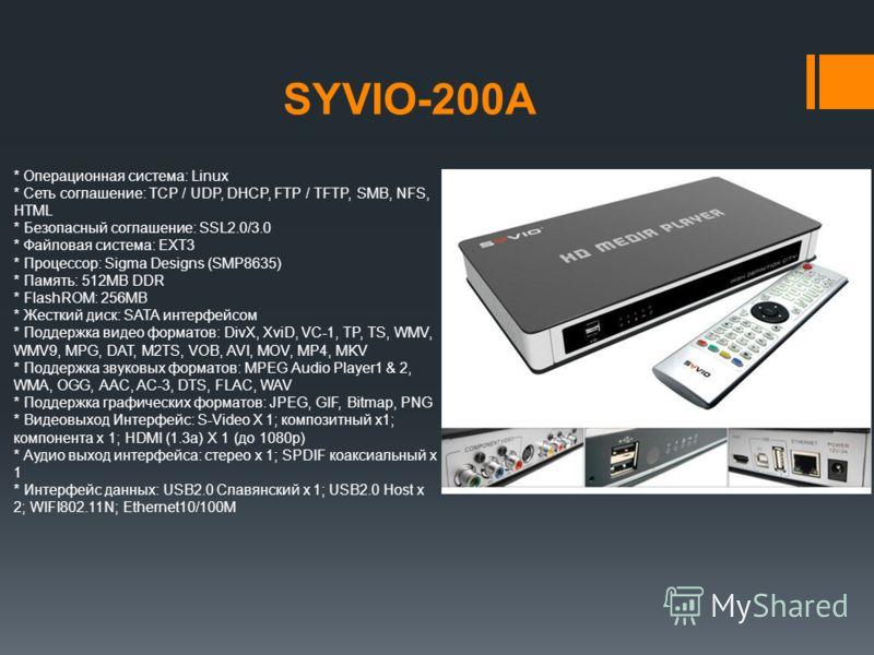 SYVIO-200A * Операционная система: Linux * Сеть соглашение: TCP / UDP, DHCP, FTP / TFTP, SMB, NFS, HTML * Безопасный соглашение: SSL2.0/3.0 * Файловая система: EXT3 * Процессор: Sigma Designs (SMP8635) * Память: 512MB DDR * FlashROM: 256MB * Жесткий