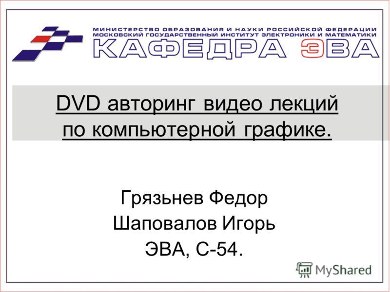 DVD авторинг видео лекций по компьютерной графике. Грязьнев Федор Шаповалов Игорь ЭВА, С-54.