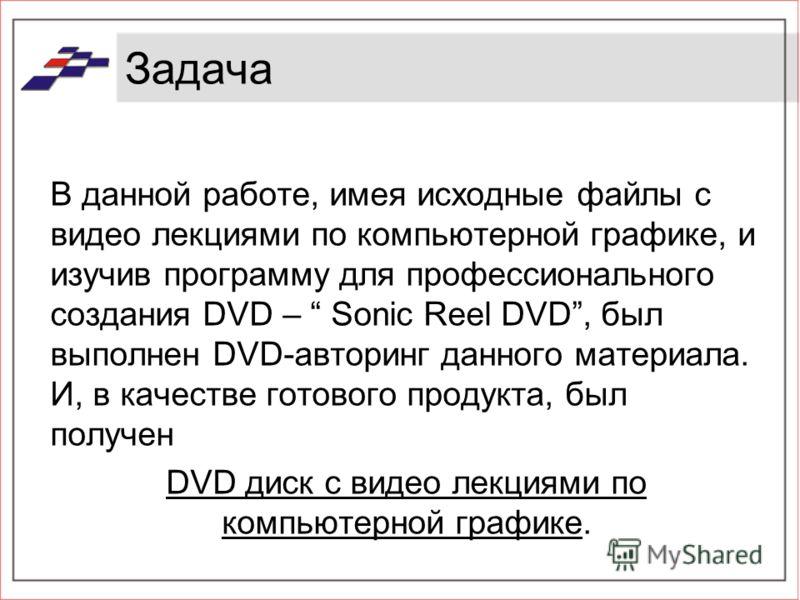 Задача В данной работе, имея исходные файлы с видео лекциями по компьютерной графике, и изучив программу для профессионального создания DVD – Sonic Reel DVD, был выполнен DVD-авторинг данного материала. И, в качестве готового продукта, был получен DV