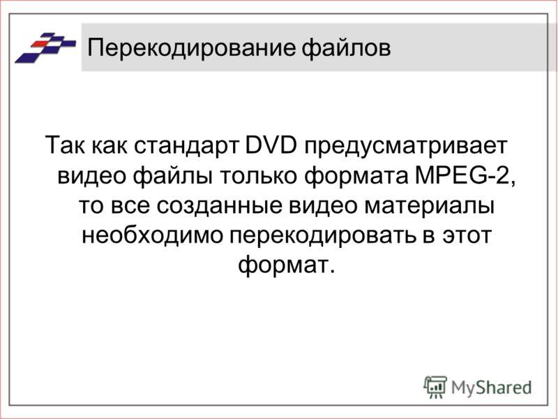 Перекодирование файлов Так как стандарт DVD предусматривает видео файлы только формата MPEG-2, то все созданные видео материалы необходимо перекодировать в этот формат.