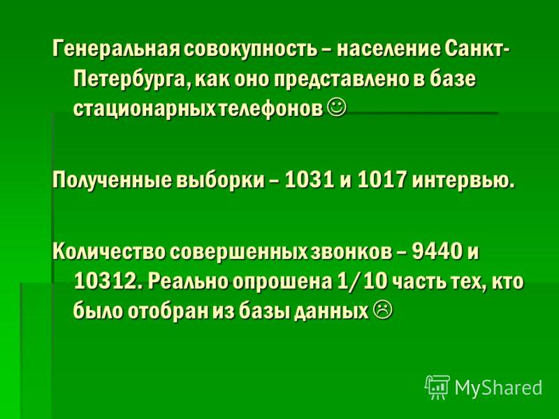 Генеральная совокупность – население Санкт- Петербурга, как оно представлено в базе стационарных телефонов Генеральная совокупность – население Санкт- Петербурга, как оно представлено в базе стационарных телефонов Полученные выборки – 1031 и 1017 инт