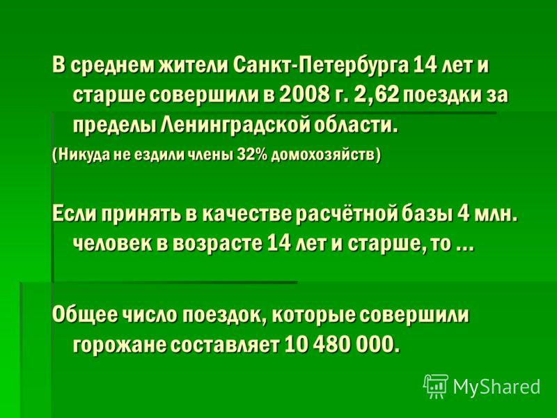 В среднем жители Санкт-Петербурга 14 лет и старше совершили в 2008 г. 2,62 поездки за пределы Ленинградской области. (Никуда не ездили члены 32% домохозяйств) Если принять в качестве расчётной базы 4 млн. человек в возрасте 14 лет и старше, то … Обще