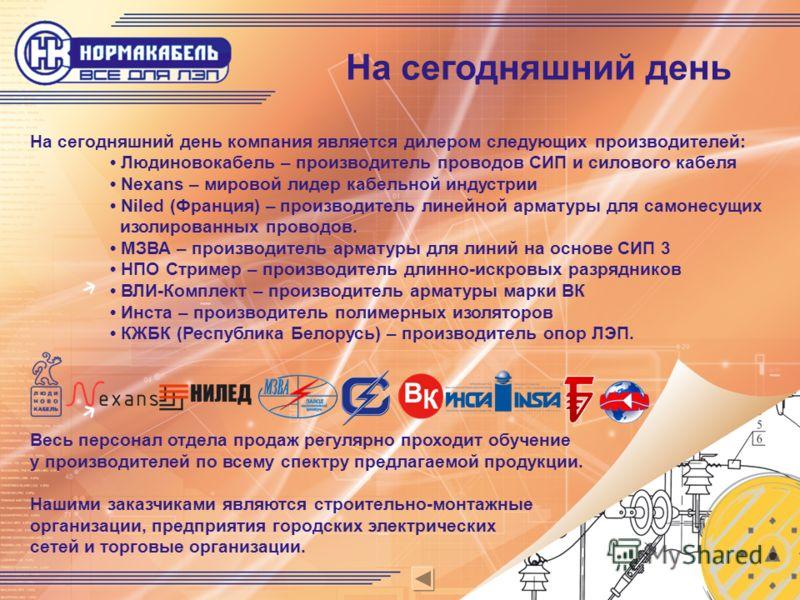 На сегодняшний день На сегодняшний день компания является дилером следующих производителей: Людиновокабель – производитель проводов СИП и силового кабеля Nexans – мировой лидер кабельной индустрии Niled (Франция) – производитель линейной арматуры для