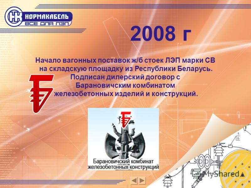 Начало вагонных поставок ж/б стоек ЛЭП марки СВ на складскую площадку из Республики Беларусь. Подписан дилерский договор с Барановичским комбинатом железобетонных изделий и конструкций. 2008 г
