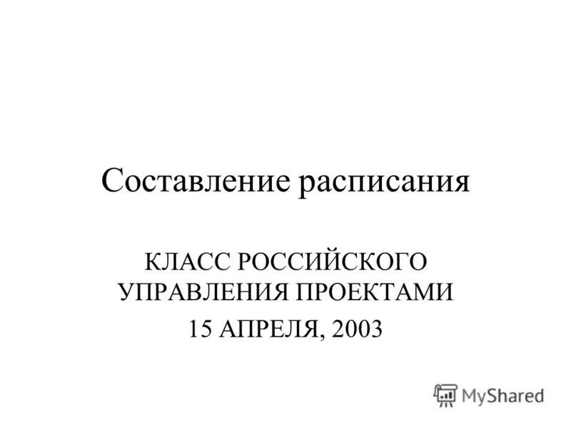 Составление расписания КЛАСС РОССИЙСКОГО УПРАВЛЕНИЯ ПРОЕКТАМИ 15 АПРЕЛЯ, 2003