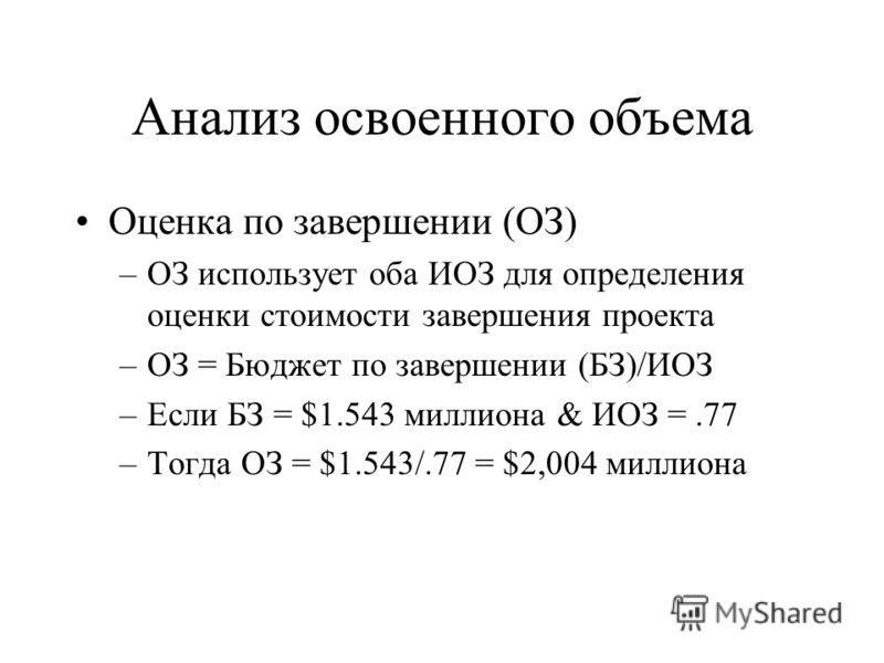 Анализ освоенного объема Оценка по завершении (ОЗ) –ОЗ использует оба ИОЗ для определения оценки стоимости завершения проекта –ОЗ = Бюджет по завершении (БЗ)/ИОЗ –Если БЗ = $1.543 миллиона & ИОЗ =.77 –Тогда ОЗ = $1.543/.77 = $2,004 миллиона