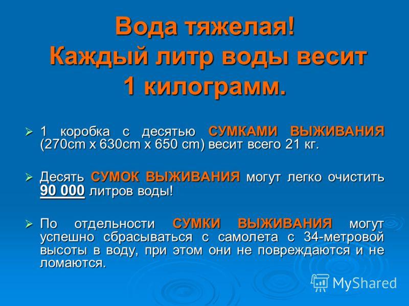 Вода тяжелая! Каждый литр воды весит 1 килограмм. 1 коробка с десятью СУМКАМИ ВЫЖИВАНИЯ (270cm x 630cm x 650 cm) весит всего 21 кг. 1 коробка с десятью СУМКАМИ ВЫЖИВАНИЯ (270cm x 630cm x 650 cm) весит всего 21 кг. Десять СУМОК ВЫЖИВАНИЯ могут легко о