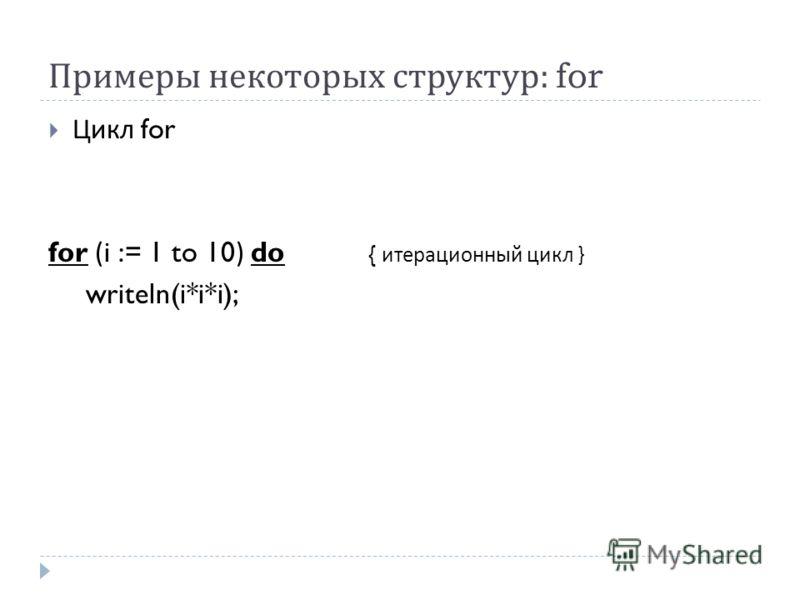 Примеры некоторых структур : for Цикл for for (i := 1 to 10) do { итерационный цикл } writeln(i*i*i);