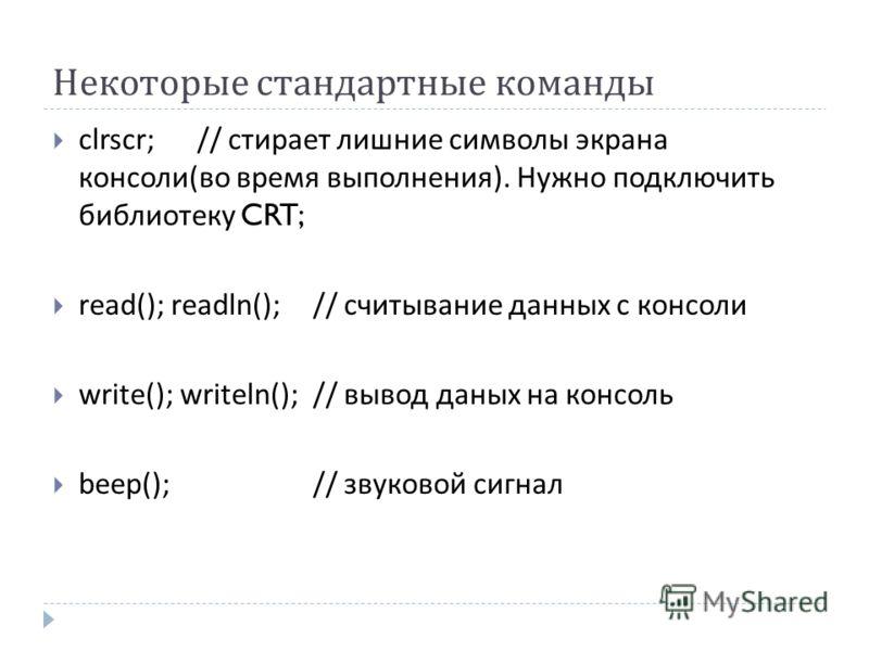 Некоторые стандартные команды clrscr; // стирает лишние символы экрана консоли ( во время выполнения ). Нужно подключить библиотеку CRT; read(); readln();// считывание данных с консоли write(); writeln();// вывод даных на консоль beep();// звуковой с