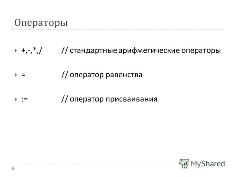 Операторы +,-,*,/// стандартные арифметические операторы =// оператор равенства :=// оператор присваивания