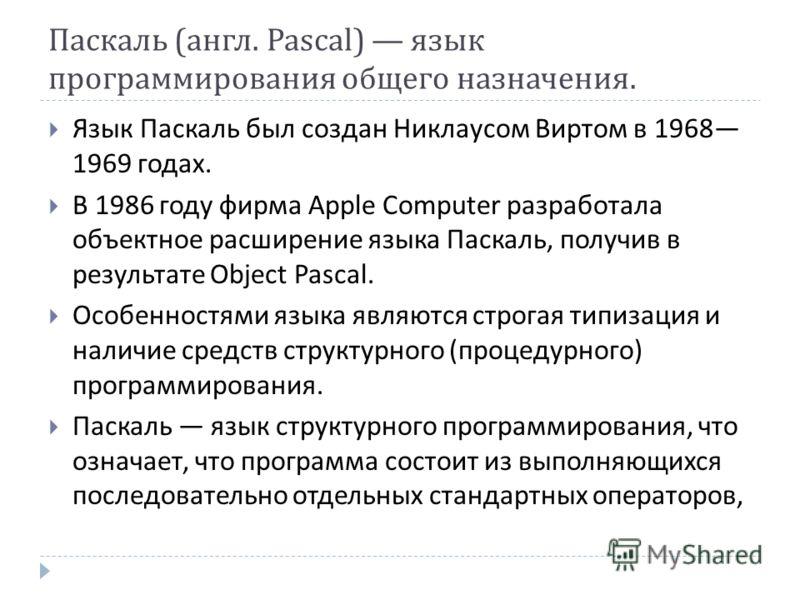 Паскаль ( англ. Pascal) язык программирования общего назначения. Язык Паскаль был создан Никлаусом Виртом в 1968 1969 годах. В 1986 году фирма Apple Computer разработала объектное расширение языка Паскаль, получив в результате Object Pascal. Особенно