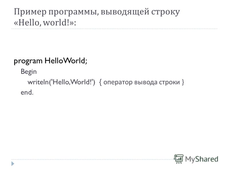 Пример программы, выводящей строку «Hello, world!»: program HelloWorld; Begin writeln('Hello, World!') { оператор вывода строки } end.