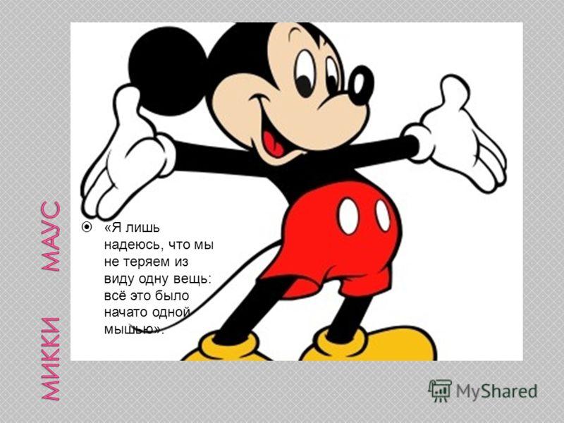«Я лишь надеюсь, что мы не теряем из виду одну вещь: всё это было начато одной мышью».