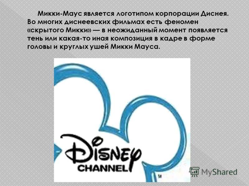 Микки-Маус является логотипом корпорации Диснея. Во многих диснеевских фильмах есть феномен «скрытого Микки» в неожиданный момент появляется тень или какая-то иная композиция в кадре в форме головы и круглых ушей Микки Мауса.