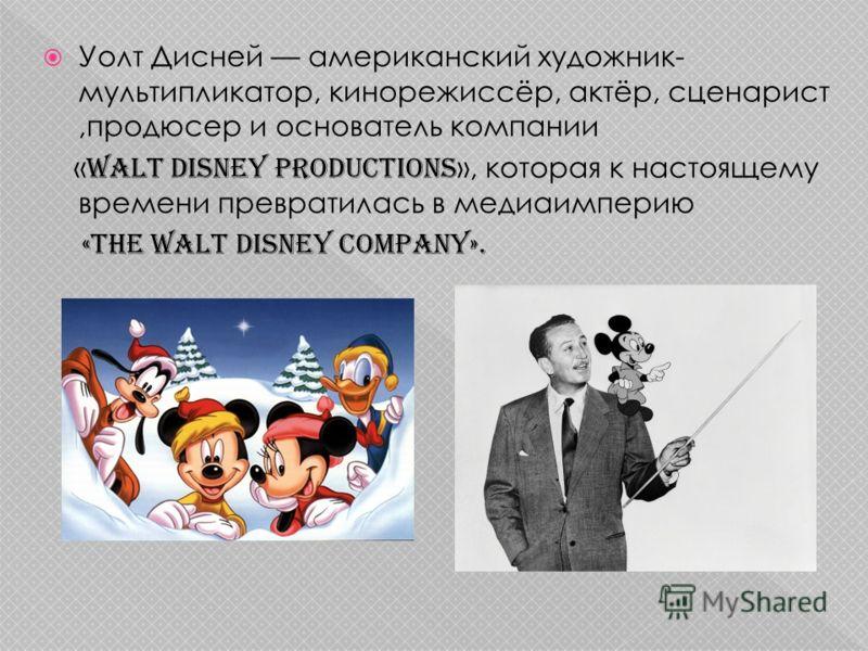 Уолт Дисней американский художник- мультипликатор, кинорежиссёр, актёр, сценарист,продюсер и основатель компании « Walt Disney Productions », которая к настоящему времени превратилась в медиаимперию «The Walt Disney Company».