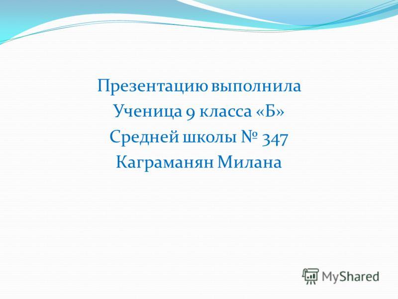 Презентацию выполнила Ученица 9 класса «Б» Средней школы 347 Каграманян Милана