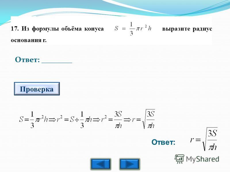 17. Из формулы объёма конуса выразите радиус основания r. Ответ: ________ Проверка Ответ: