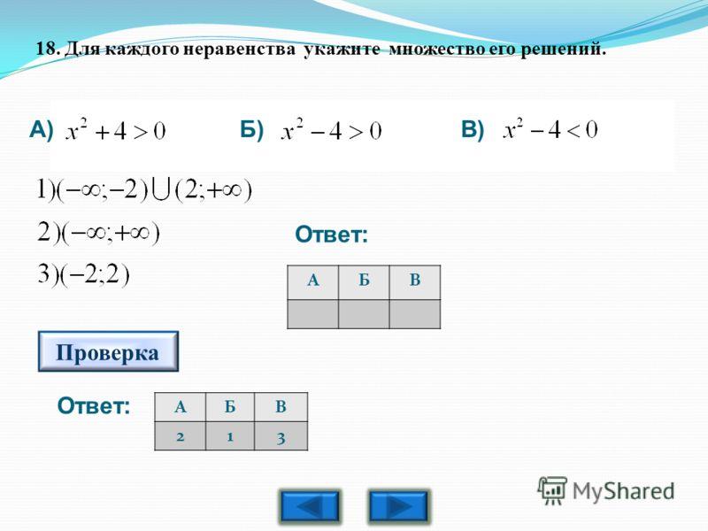 18. Для каждого неравенства укажите множество его решений. АБВ 213 АБВ А)Б)В) Проверка Ответ: