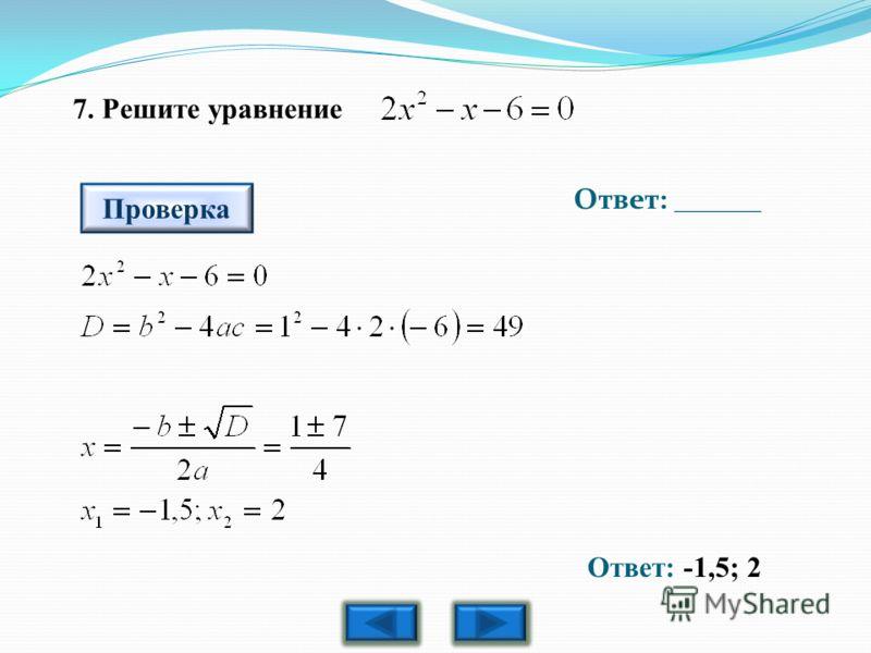 7. Решите уравнение Ответ: ______ Проверка Ответ: -1,5; 2
