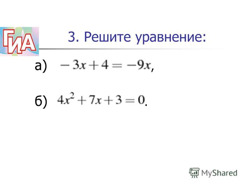 3. Решите уравнение: а), б).