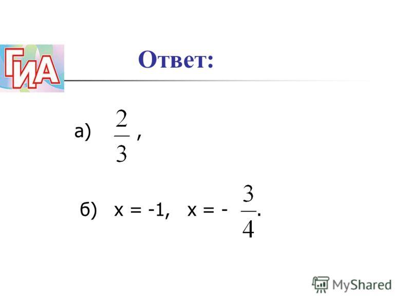Ответ: а), б) х = -1, х = -.