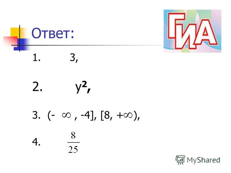 Ответ: 1. 3, 2. у 2, 3. (-, -4], [8, + ), 4.