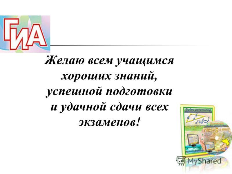 Желаю всем учащимся хороших знаний, успешной подготовки и удачной сдачи всех экзаменов!