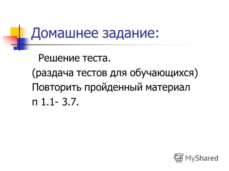 Домашнее задание: Решение теста. (раздача тестов для обучающихся) Повторить пройденный материал п 1.1- 3.7.