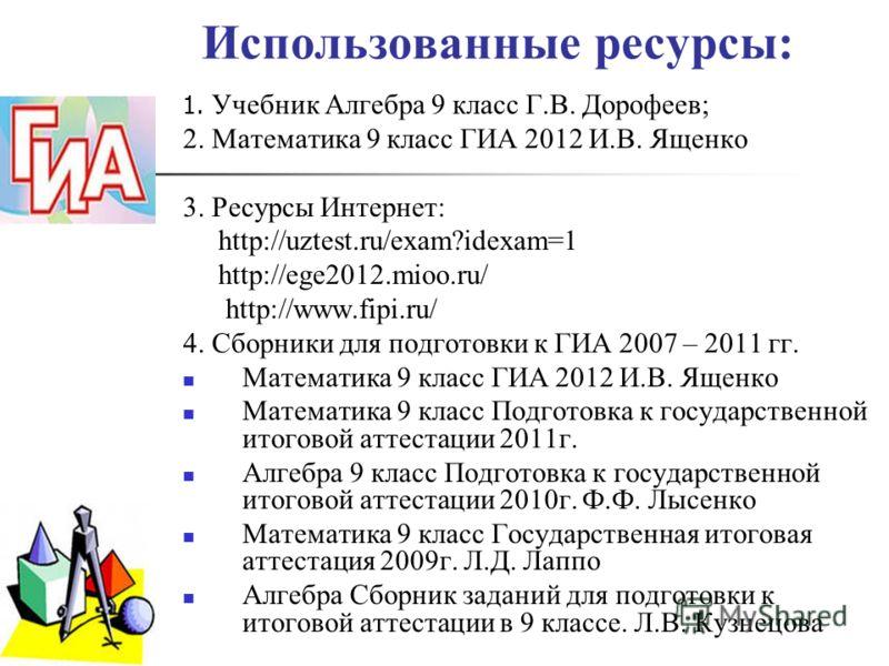 Использованные ресурсы: 1. Учебник Алгебра 9 класс Г.В. Дорофеев; 2. Математика 9 класс ГИА 2012 И.В. Ященко 3. Ресурсы Интернет: http://uztest.ru/exam?idexam=1 http://ege2012.mioo.ru/ http://www.fipi.ru/ 4. Сборники для подготовки к ГИА 2007 – 2011