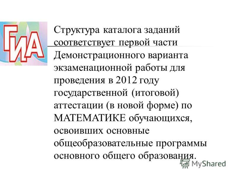 Структура каталога заданий соответствует первой части Демонстрационного варианта экзаменационной работы для проведения в 2012 году государственной (итоговой) аттестации (в новой форме) по МАТЕМАТИКЕ обучающихся, освоивших основные общеобразовательные