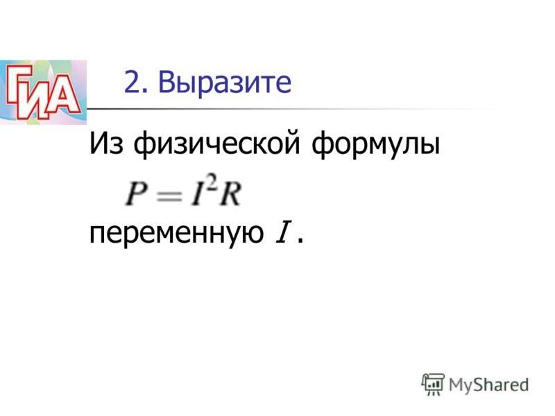 Из физической формулы переменную I. 2. Выразите