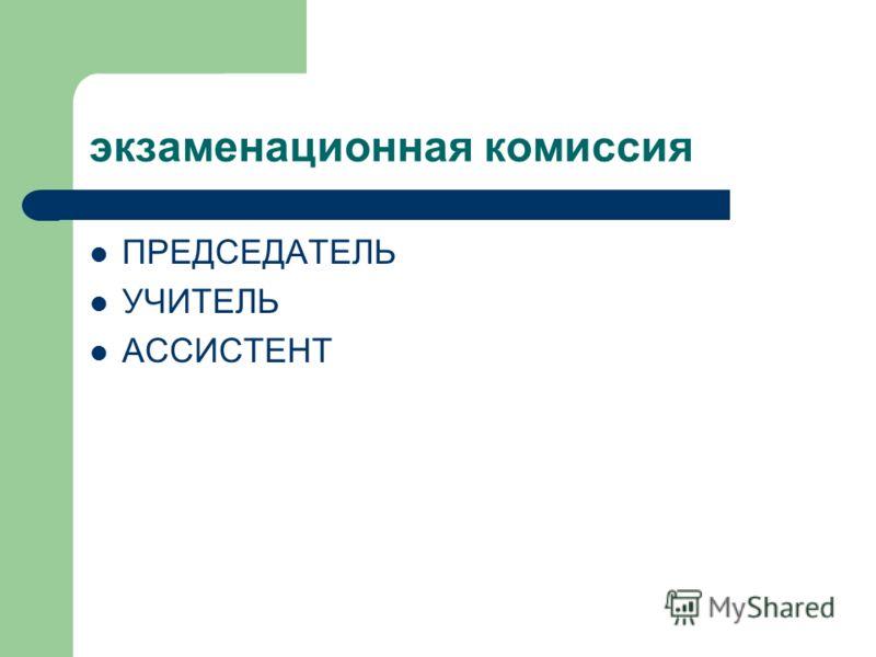 экзаменационная комиссия ПРЕДСЕДАТЕЛЬ УЧИТЕЛЬ АССИСТЕНТ