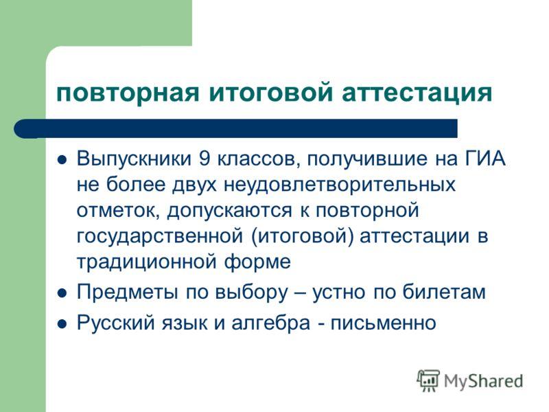 повторная итоговой аттестация Выпускники 9 классов, получившие на ГИА не более двух неудовлетворительных отметок, допускаются к повторной государственной (итоговой) аттестации в традиционной форме Предметы по выбору – устно по билетам Русский язык и